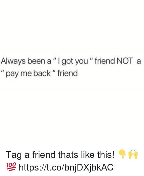 """Back, Been, and Got: Always been a """" I got you """" friend NOT a  """" pay me back """" friend Tag a friend thats like this! 👇🙌💯 https://t.co/bnjDXjbkAC"""
