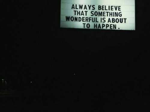 Believe, Always, and Wonderful: ALWAYS BELIEVE  THAT SOMETHING  WONDERFUL IS ABOUT  TO HAPPEN