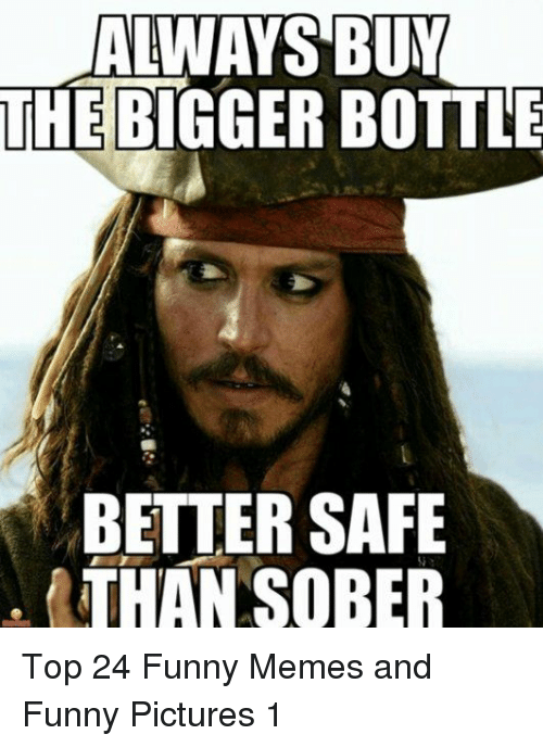 Funny, Memes, and Pictures: ALWAYS BUY  THE BIGGER BOTTLE  BETTER SAFE  THAN SOBER Top 24 Funny Memes and Funny Pictures 1