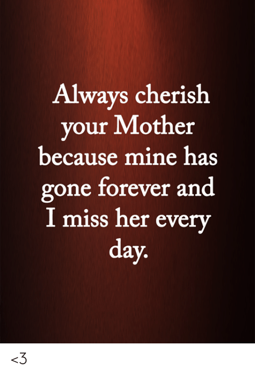 cherish: Always cherish  your Mother  because mine has  gone forever and  I miss her every  day. <3