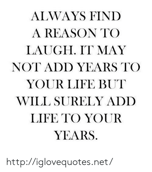 Life, Http, and Reason: ALWAYS FINID  A REASON TO  LAUGH. IT MAY  NOT ADD YEARS TO  YOUR LIFE BUT  WILL SURELY ADD  LIFE TO YOUFR  YEARS http://iglovequotes.net/
