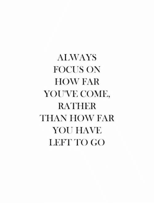 How Far: ALWAYS  FOCUS ON  HOW FAR  YOU'VE COME,  RATHER  THAN HOW FAR  YOU HAVE  LEFT TO GO