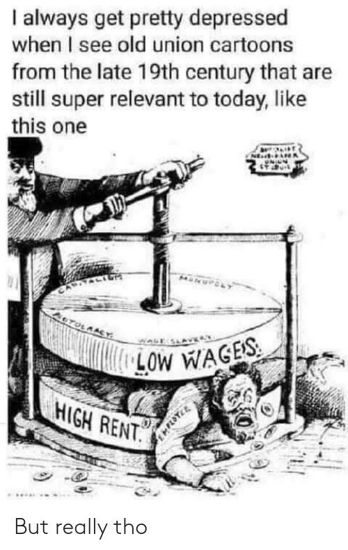 Cartoons, Today, and Old: always get pretty depressed  when I see old union cartoons  from the late 19th century that are  still super relevant to today, like  this one  NE  OTOLAACY  LOW WAGES  HIGH RENT. But really tho