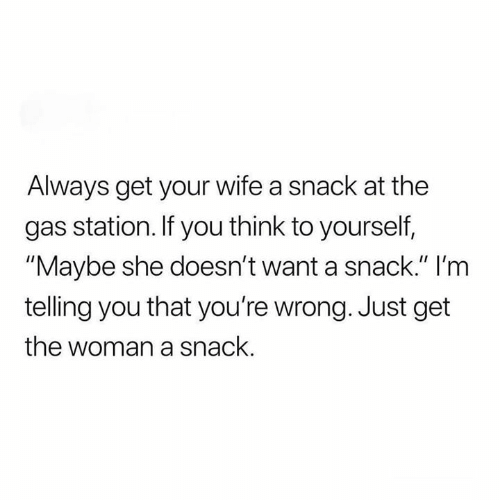 """youre wrong: Always get your wife a snack at the  gas station. If you think to yourself,  """"Maybe she doesn't want a snack."""" I'm  telling you that you're wrong. Just get  the woman a snack."""