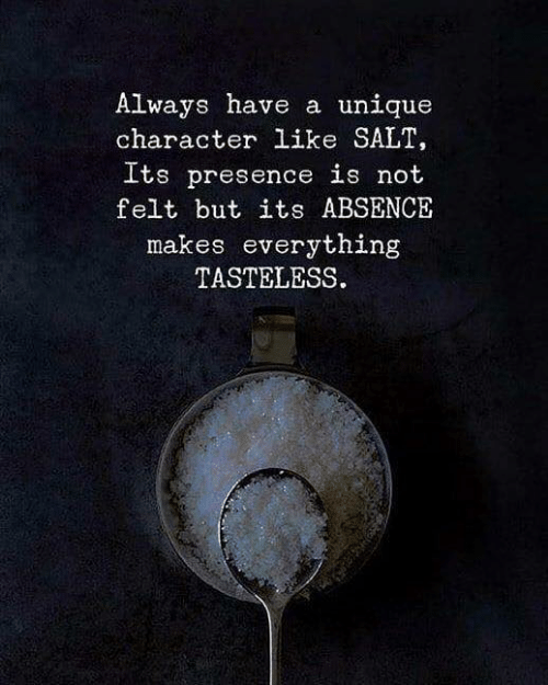 Absence Makes: Always have a unique  character like SALT,  Its presence is not  felt but its ABSENCE  makes everything  TASTELESS.