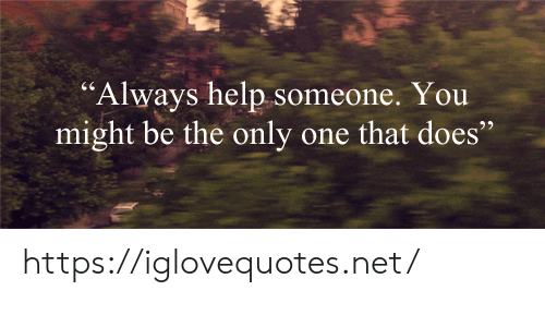"""Help, Only One, and Net: """"Always help someone. You  might be the only one that does https://iglovequotes.net/"""