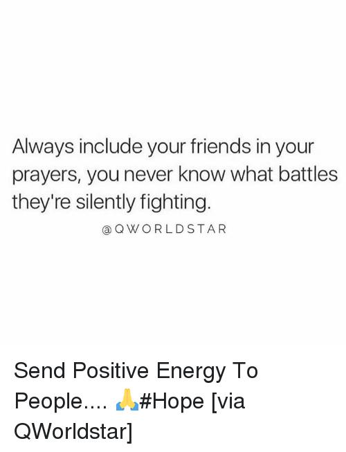 positive energy: Always include your friends in your  prayers, you never know what battles  they're silently fighting.  @QWORLDSTAR Send Positive Energy To People.... 🙏#Hope [via QWorldstar]