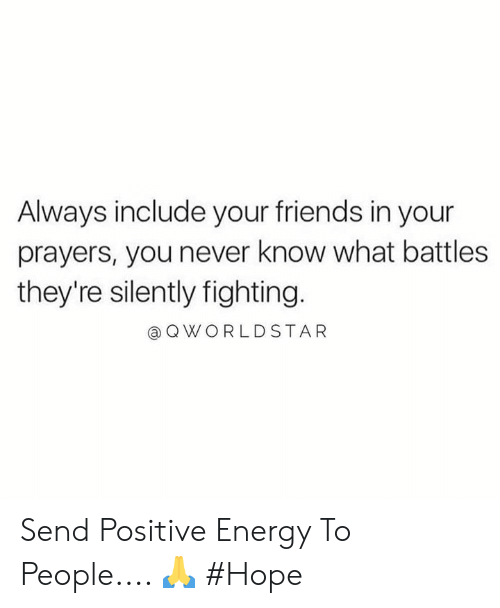 Energy, Friends, and Hope: Always include your friends in your  prayers, you never know what battles  they're silently fighting.  @QWORLDSTAR Send Positive Energy To People.... 🙏 #Hope