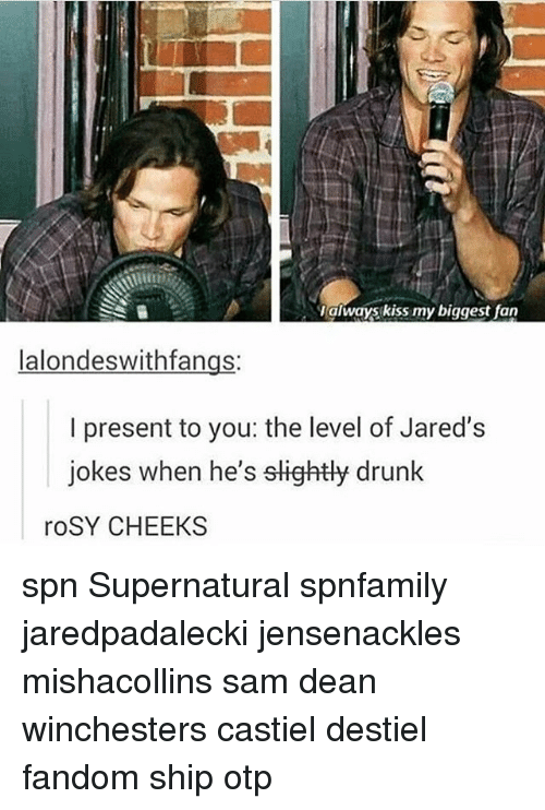 jareds: always kiss my biggest fan  lalondeswithfangs:  I present to you: the level of Jared's  jokes when he's slightly drunk  roSY CHEEKS spn Supernatural spnfamily jaredpadalecki jensenackles mishacollins sam dean winchesters castiel destiel fandom ship otp