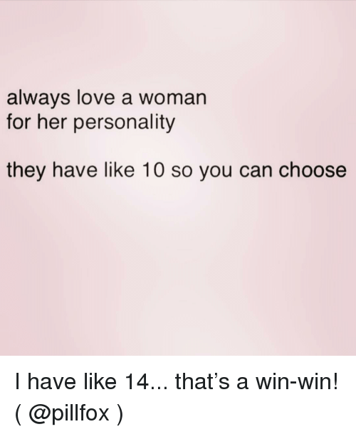 Love, Girl Memes, and Her: always love a woman  for her personality  they have like 10 so you can choose I have like 14... that's a win-win! ( @pillfox )