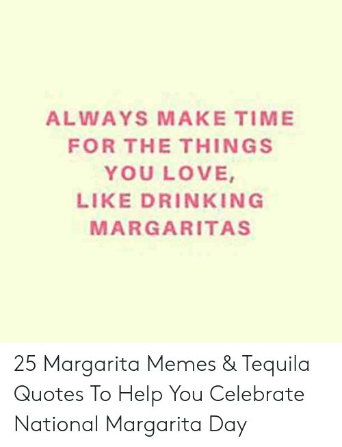 Always Make Time For The Things You Love Like Drinkin G Margaritas