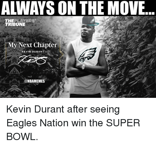 Philadelphia Eagles, Kevin Durant, and Nba: ALWAYS ON THE MOVE...  THEPLAYERS  TRIBUNE  My Next Chapter  KEVIN DURANT  @NBAMEMES Kevin Durant after seeing Eagles Nation win the SUPER BOWL.