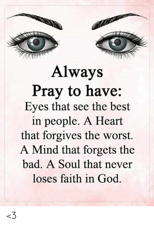 Bad, God, and Memes: Always  Pray to have:  Eyes that see the best  in people. A Heart  that forgives the worst.  A Mind that forgets the  bad. A Soul that never  loses faith in God <3