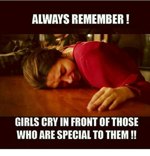 Girls, Memes, and 🤖: ALWAYS REMEMBER!  GIRLS CRY IN FRONT OF THOSE  WHO ARE SPECIAL TO THEM!!