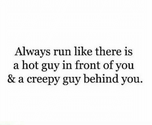 Creepy, Run, and Hot: Always run like there is  a hot guy in front of you  & a creepy guy behind you.