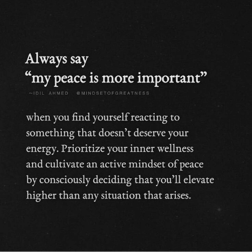"""Energy, Peace, and You: Always say  """"my peace is more important""""  IDILAHMED MINDSETOFGREATNESS  when you find yourself reacting to  something that doesn't deserve you  energy. Prioritize your inner wellness  and cultivate an active mindset of peace  by consciously deciding that you'll elevate  higher than any situation that  arises."""