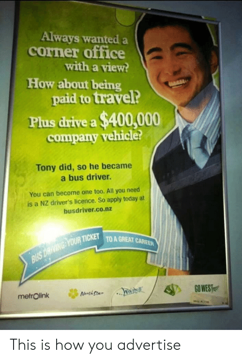 Drive, Office, and Today: Always wanted a  corner office  with a view?  How about being  paid to travel?  Plus drive a $400,000  company vehicle?  Tony did, so he became  a bus driver.  You can become one too. All you need  is a NZ driver's licence. So apply today at  busdriver.co.nz  QUR TICKET  TO A GREAT CAREER This is how you advertise