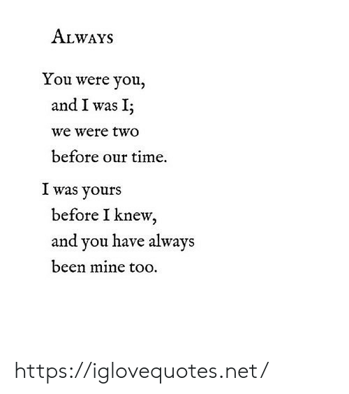 Time, Been, and Net: ALWAYS  You were you,  and I was I;  we were two  before our time.  I was yours  before I knew  and you have always  been mine too https://iglovequotes.net/