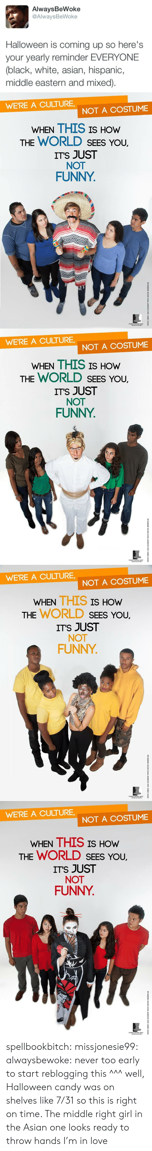 Asian, Candy, and Funny: AlwaysBeWoke  @AlwaysBeWoke  Halloween is coming up so here's  your yearly reminder EVERYONE  (black, white, asian, hispanic,  middle eastern and mixed)   WE'RE A CULTURE  NOT A COSTUME  WHEN THIS IS HOW  THE WORLD SEES YoU.  ITS JUST  NOT  FUNNY   WE'RE A CULTURE  NOT A COSTUME  WHEN THIS IS HOW  THE WORLD SEES YoU.  ITS JUST  NOT  FUNNY   WE'RE A CULTURE,  NOT A COSTUME  WHEN THIS IS  HOW  THE WORLD SEEs You,  ITS JUST  NOT  FUNNY   WE'RE A CULTURE  NOT A COSTUME  WHEN THIS IS HOw  THE WORLD SEES You,  ITS JUST  NOT  FUNNY spellbookbitch:  missjonesie99:  alwaysbewoke:  never too early to start reblogging this  ^^^ well, Halloween candy was on shelves like 7/31 so this is right on time.    The middle right girl in the Asian one looks ready to throw hands I'm in love