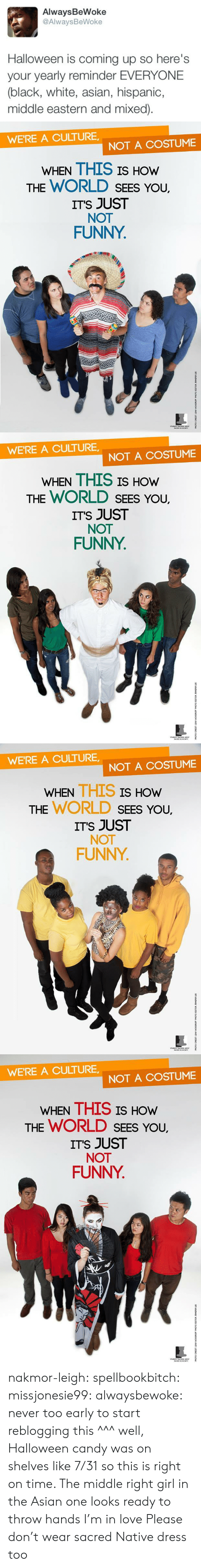 sacred: AlwaysBeWoke  @AlwaysBeWoke  Halloween is coming up so here's  your yearly reminder EVERYONE  (black, white, asian, hispanic,  middle eastern and mixed)   WE'RE A CULTURE  NOT A COSTUME  WHEN THIS IS HOW  THE WORLD SEES YoU.  ITS JUST  NOT  FUNNY   WE'RE A CULTURE  NOT A COSTUME  WHEN THIS IS HOW  THE WORLD SEES YoU.  ITS JUST  NOT  FUNNY   WE'RE A CULTURE,  NOT A COSTUME  WHEN THIS IS  HOW  THE WORLD SEEs You,  ITS JUST  NOT  FUNNY   WE'RE A CULTURE  NOT A COSTUME  WHEN THIS IS HOw  THE WORLD SEES You,  ITS JUST  NOT  FUNNY nakmor-leigh: spellbookbitch:  missjonesie99:  alwaysbewoke:  never too early to start reblogging this  ^^^ well, Halloween candy was on shelves like 7/31 so this is right on time.    The middle right girl in the Asian one looks ready to throw hands I'm in love   Please don't wear sacred Native dress too