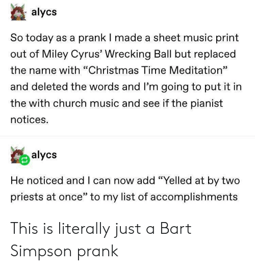 "Bart Simpson: alycs  So today as a prank I made a sheet music print  out of Miley Cyrus' Wrecking Ball but replaced  the name with ""Christmas Time Meditation""  כנ  and deleted the words and l'm going to put it in  the with church music and see if the pianist  notices.  alycs  He noticed and I can now add ""Yelled at by two  priests at once"" to my list of accomplishments This is literally just a Bart Simpson prank"