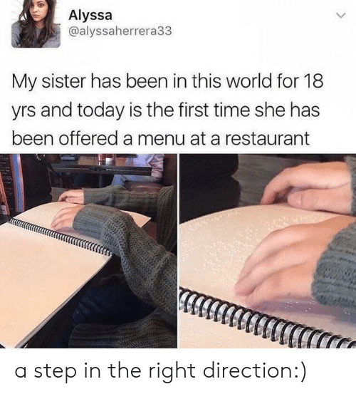 Restaurant, Time, and Today: Alyssa  @alyssaherrera33  My sister has been in this world for 18  yrs and today is the first time she has  been offered a menu at a restaurant a step in the right direction:)