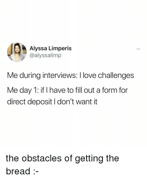Love, Relatable, and Bread: Alyssa Limperis  @alyssalimp  Me during interviews: I love challenges  Me day 1: if I have to fill out a form for  direct deposit I don't want it the obstacles of getting the bread :-
