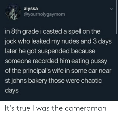 Casted: alyssa  @yourholygaymom  in 8th grade i casted a spell on the  jock who leaked my nudes and 3 days  later he got suspended because  someone recorded him eating pussy  of the principal's wife in some car near  st johns bakery those were chaotic  days It's true I was the cameraman