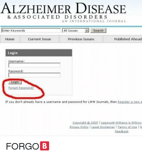 Ali, Home, and Search: ALZHEIMER DISEASE  & ASSOCIATED DISORDERS  AN INTERNATIONAL JOURNAL  Enter Keywords  Ali Issues ▼  Search  Home  Current Issue  Previous Issues  Published Ahead  Login  Username:  Password:  Login  Foroot Password?  If you don't already have a username and password for LWW Journals, then Beaister a.naw a  Copuright200 Lippincott Williamse wilk ina  Feedback <p>FORGO🅱</p>