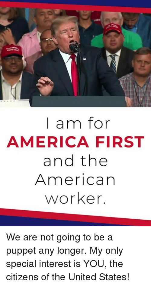 For America: | am for  AMERICA FIRST  and the  American  worker. We are not going to be a puppet any longer. My only special interest is YOU, the citizens of the United States!