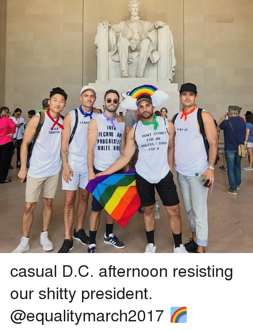 Come For Me: AM  GRIFFIN  LEAKr  IHT  TECHNO  ROGRESII  WHITE HOS  DONT COME  FOR ME  UNLESS I SEND  FOR U  GAY AF casual D.C. afternoon resisting our shitty president. @equalitymarch2017 🌈