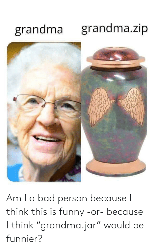"person: Am I a bad person because I think this is funny -or- because I think ""grandma.jar"" would be funnier?"