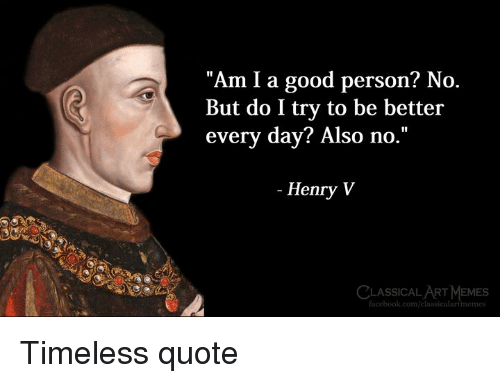 "Facebook, facebook.com, and Good: ""Am I a good person? No  But do I try to be better  every day? Also no.""  - Henry V  CLASSICALART MEMESs  facebook.com/classicalartmeme Timeless quote"