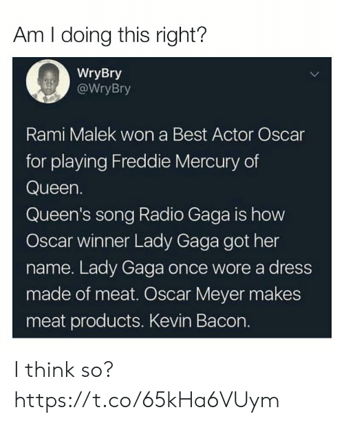 gaga: Am I doing this right?  WryBry  WryBry  Rami Malek won a Best Actor Oscar  for playing Freddie Mercury of  Queen.  Queen's song Radio Gaga is how  Oscar winner Lady Gaga got her  name. Lady Gaga once wore a dress  made of meat. Oscar Meyer makes  meat products. Kevin Bacon. I think so? https://t.co/65kHa6VUym