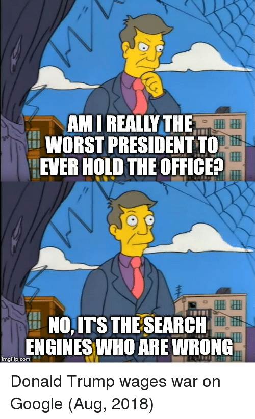 engines: AM I REALLY THE  WORST PRESIDENT TO  EVER HOLD THE OFFICE?  NO,IT'S THE SEARCH  ENGINES WHO ARE WRONG  mgflip.com Donald Trump wages war on Google (Aug, 2018)