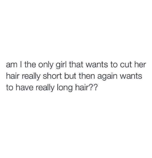 short but: am I the only girl that wants to cut her  hair really short but then again wants  to have really long hair??