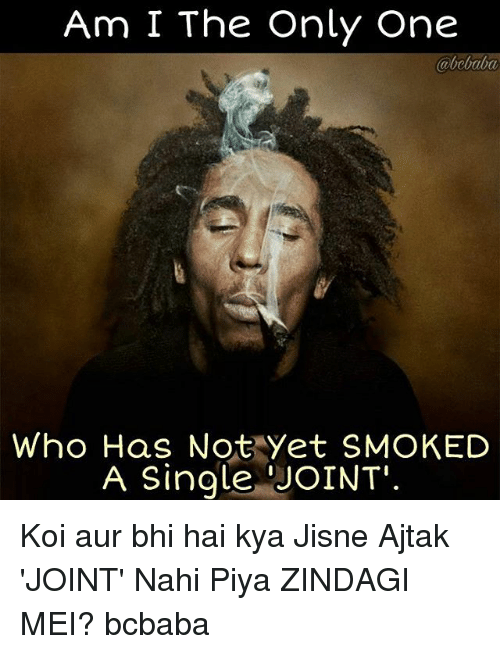 Auring: Am I The Only One  abebaba  Who Has Not Yet SMOKED  A Single JOINT Koi aur bhi hai kya Jisne Ajtak 'JOINT' Nahi Piya ZINDAGI MEI? bcbaba