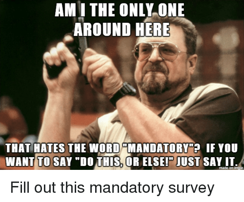 """Say It, Word, and Only One: AM I THE ONLY ONE  AROUND HERE  THAT HATES THE WORD MANDATORY""""? IF YOU  WANT TO SAY """"DO THIS, OR ELSEI"""" JUST SAY IT.  made on imaur Fill out this mandatory survey"""