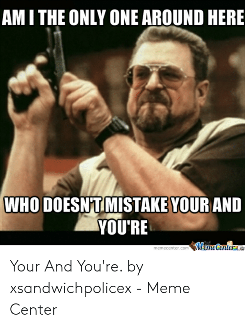 You Re Meme: AM I THE ONLY ONE AROUND HERE  WHO DOESNTIMISTAKE YOUR ANID  YOU'RE Your And You're. by xsandwichpolicex - Meme Center
