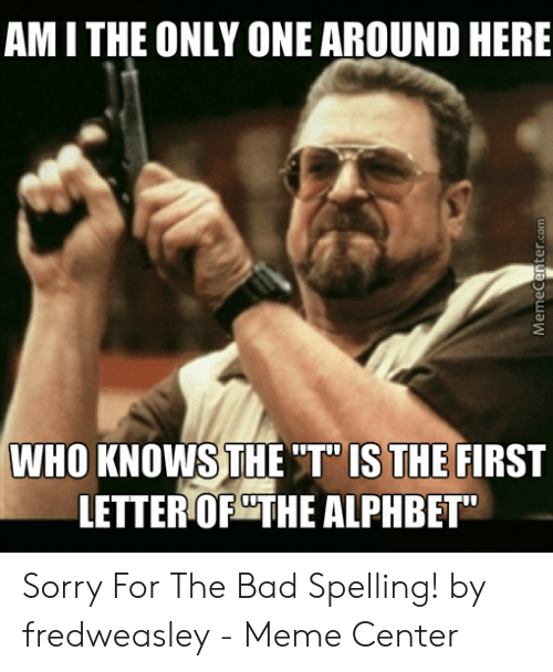 """Bad Spelling Meme: AM I THE ONLY ONE AROUND HERE  WHO KNOWS THE 'T""""IS THE FIRST  LETTER OPCTHE ALPHBE Sorry For The Bad Spelling! by fredweasley - Meme Center"""