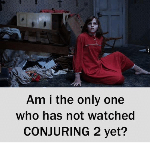 Conjuring 2: Am i the only one  who has not watched  CONJURING 2 yet?