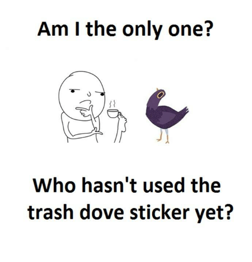 Trash Dove: Am I the only one?  Who hasn't used the  trash dove sticker yet?