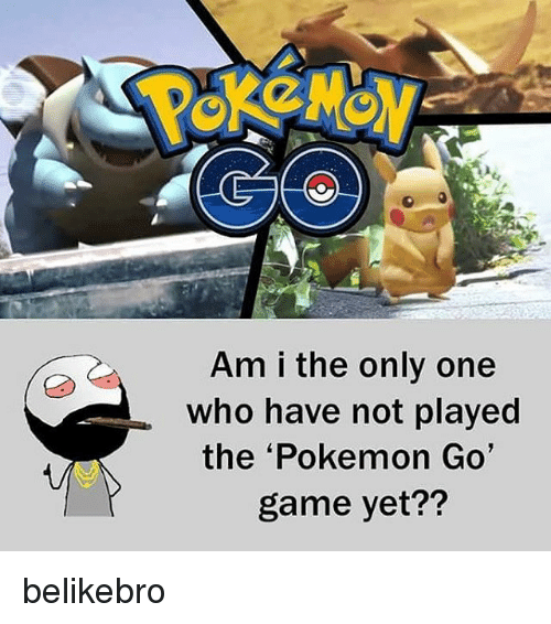 go game: Am i the only one  who have not played  the 'Pokemon Go'  game yet?? belikebro
