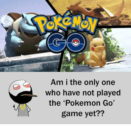 go game: Am i the only one  who have not played  the 'Pokemon Go'  game yet??