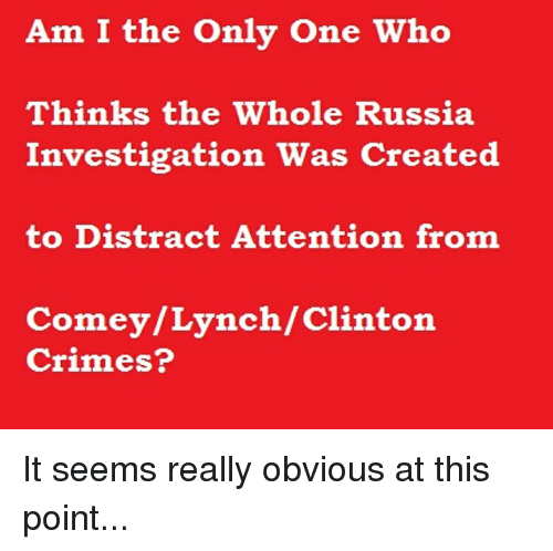 Distracte: Am I the Only One Who  Thinks the Whole Russia  Investigation Was Created  to Distract Attention from  Comey/Lynch/Clinton  Crimes?