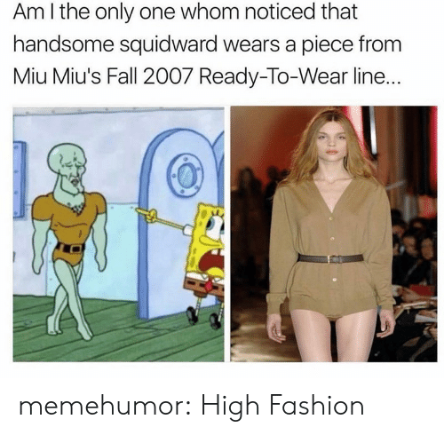 high fashion: Am I the only one whom noticed that  handsome squidward wears a piece from  Miu Miu's Fall 2007 Ready-To-Wear line.. memehumor:  High Fashion