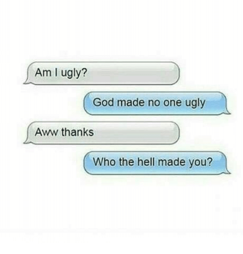 Aww, God, and Memes: Am I ugly?  God made no one ugly  Aww thanks  Who the hell made you?
