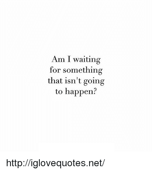 I Waiting: Am I waiting  for something  that isn't going  to happen? http://iglovequotes.net/