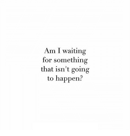 I Waiting: Am I waiting  for something  that isn't going  to happen?
