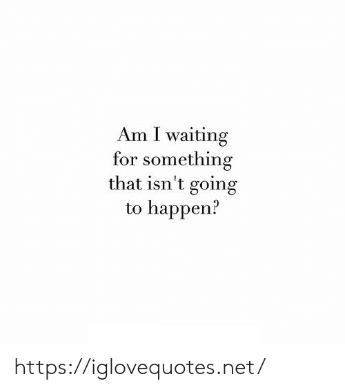 I Waiting: Am I waiting  for something  that isn't going  to happen? https://iglovequotes.net/